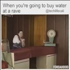 When you're going to buy water at a rave